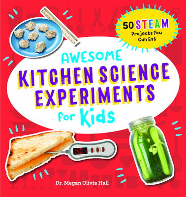 Awesome Kitchen Science Experiments for Kids: 50 Steam Projects You Can Eat! - Hall, Megan Olivia