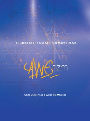 Awetizm: A Hidden Key to Our Spiritual Magnificence - Lee, Gayle Barkley, and Marquez, Lyrica Mia, and Rau, Leslie (Contributions by)