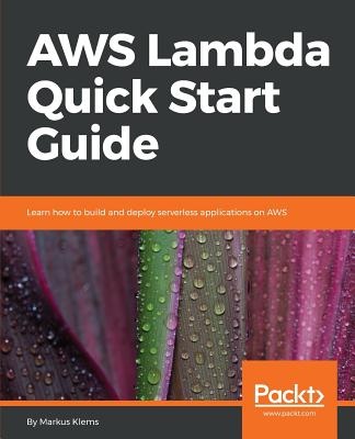 AWS Lambda Quick Start Guide: Learn how to build and deploy serverless applications on AWS - Klems, Markus