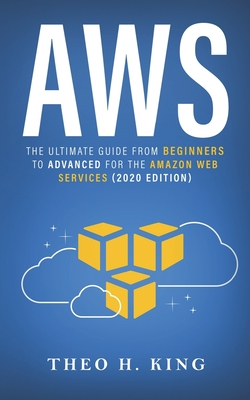 Aws: The Ultimate Guide From Beginners To Advanced For The Amazon Web Services (2020 Edition) - King, Theo H