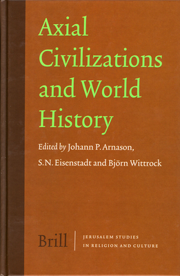 Axial Civilizations and World History - Arnason, Johann P (Editor), and Eisenstadt, Shmuel N (Editor), and Wittrock, Bjorn (Editor)