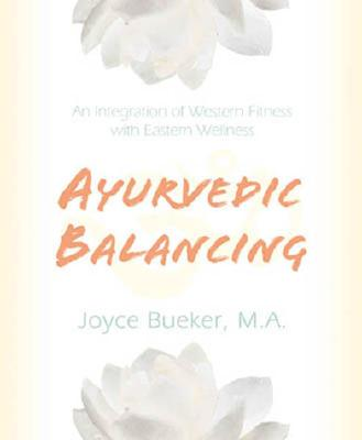 Ayurvedic Balancing: An Integration of Western Fitness with Eastern Wellness - Bueker, Joyce