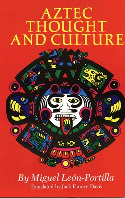 Aztec Thought and Culture: A Study of the Ancient Nahuatl Mind - Leon-Portilla, Miguel, and Davis, Jack Emory (Translated by)