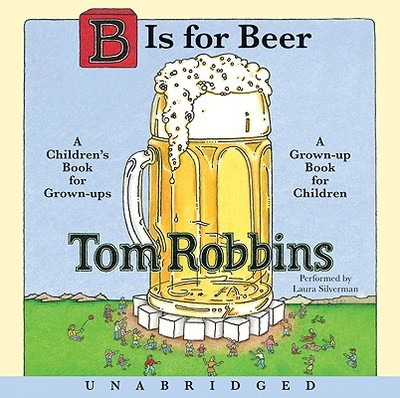 B Is for Beer: A Children's Book for Grown-Ups, a Grown-Up Book for Children - Robbins, Tom, and Silverman, Laura (Performed by)