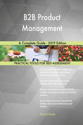 B2B Product Management A Complete Guide - 2019 Edition - Blokdyk, Gerardus