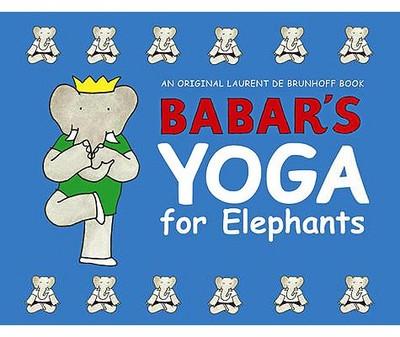 Babar's Yoga for Elephants - de Brunhoff, Laurent (Illustrator)