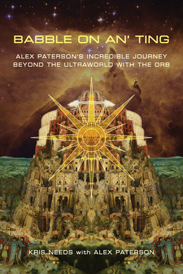 Babble On An' Ting: Alex Paterson's Incredible Journey Beyond the Ultraworld with The Orb - Needs, Kris, and Paterson, Alex