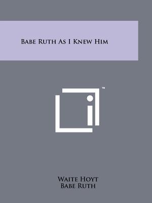 Babe Ruth as I Knew Him - Hoyt, Waite, and Ruth, Babe