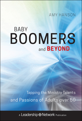 Baby Boomers and Beyond: Tapping the Ministry Talents and Passions of Adults Over 50 - Hanson, Amy