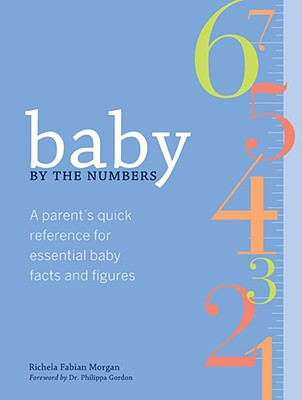 Baby by the Numbers: A Parent's Quick Reference for Essential Baby Facts and Figures - Morgan, Richela Fabian, and Woolypear (Illustrator), and Gordon, Philippa, Dr. (Foreword by)