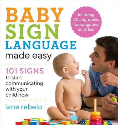 Baby Sign Language Made Easy: 101 Signs to Start Communicating with Your Child Now - Rebelo, Lane