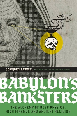 Babylon's Banksters: The Alchemy of Deep Physics, High Finance and Ancient Religion - Farrell, Joseph P