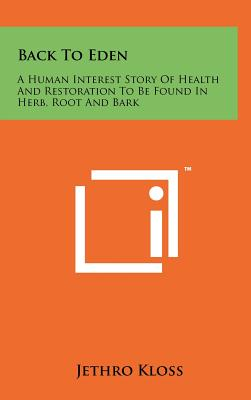 Back to Eden: A Human Interest Story of Health and Restoration to Be Found in Herb, Root and Bark - Kloss, Jethro