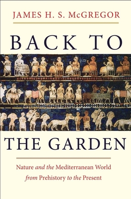 Back to the Garden: Nature and the Mediterranean World from Prehistory to the Present - McGregor, James H S
