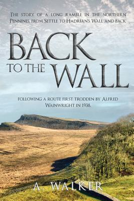 Back to the Wall: The story of a long ramble in the northern Pennines, from Settle to Hadrian's Wall and back, following a route first trodden by Alfred Wainwright in 1938. - Walker, A