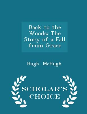 Back to the Woods: The Story of a Fall from Grace - Scholar's Choice Edition - McHugh, Hugh