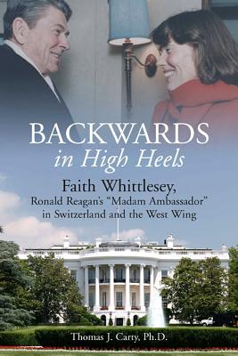 "Backwards in High Heels: Faith Whittlesey, Ronald Reagan's ""Madam Ambassador"" in Switzerland and the West Wing - Carty, Thomas J."