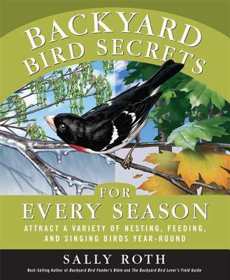 Backyard Bird Secrets for Every Season: Attract a Variety of Nesting, Feeding, and Singing Birds Year-Round - Roth, Sally