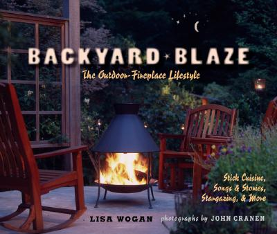 Backyard Blaze: The Outdoor-Fireplace Lifestyle - Wogan, Lisa, and Granen, John (Photographer)