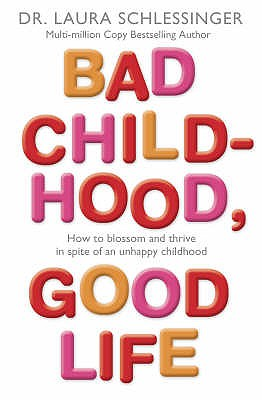 Bad Childhood, Good Life: How to Blossom and Thrive in Spite of an Unhappy Childhood - Schlessinger, Laura