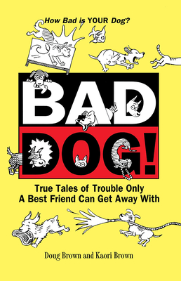 Bad Dog!: True Tales of Trouble Only a Best Friend Can Get Away with - Brown, Douglas E, and Brown, Kaori A