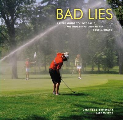 Bad Lies: A Field Guide to Lost Balls, Missing Links, and Other Golf Mishaps - McCord, Gary (Foreword by), and Lindsay, Charles