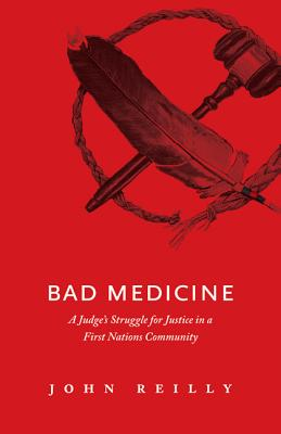 Bad Medicine: A Judge's Struggle for Justice in a First Nations Community - Reilly, John