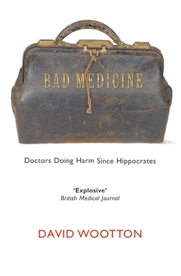 Bad Medicine: Doctors Doing Harm Since Hippocrates - Wootton, David