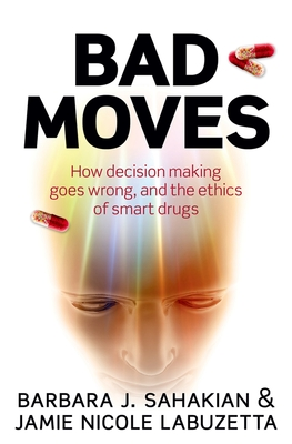 Bad Moves: How Decision Making Goes Wrong, and the Ethics of Smart Drugs - Sahakian, Barbara
