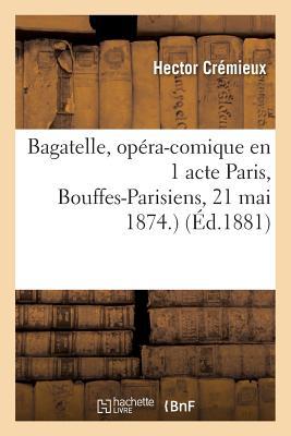 Bagatelle, Op?ra-Comique En 1 Acte Paris, Bouffes-Parisiens, 21 Mai 1874. - Cremieux-H