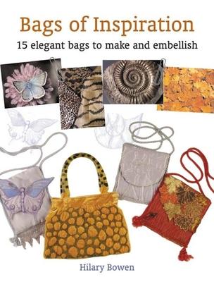 Bags of Inspiration: 15 Elegant Bags to Make and Embellish - Bowen, Hilary