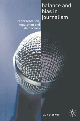 Balance and Bias in Journalism: Representation, Regulation and Democracy - Starkey, Guy, Professor