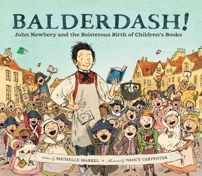 Balderdash!: John Newbery and the Boisterous Birth of Children's Books - Markel, Michelle