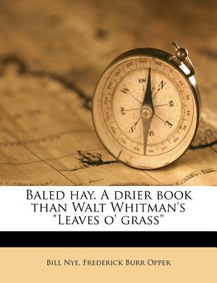 """Baled Hay. a Drier Book Than Walt Whitman's """"Leaves O' Grass"""" - Nye, Bill, and Opper, Frederick Burr"""