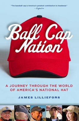 Ball Cap Nation: A Journey Through the World of America's National Hat - Lilliefors, Jim