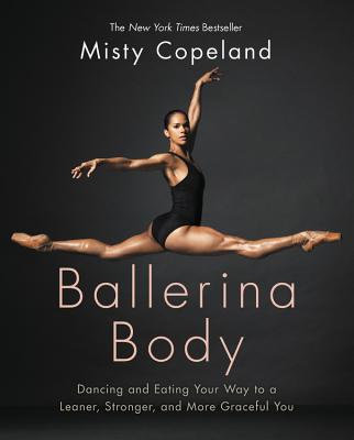 Ballerina Body: Dancing and Eating Your Way to a Leaner, Stronger, and More Graceful You - Copeland, Misty