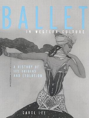 Ballet in Western Culture: A History of Its Origins and Evolution - Lee, Carol