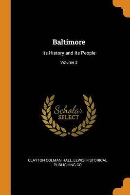Baltimore: Its History and Its People; Volume 3 - Hall, Clayton Colman, and Co, Lewis Historical Publishing