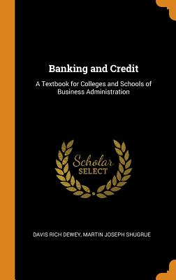 Banking and Credit: A Textbook for Colleges and Schools of Business Administration - Dewey, Davis Rich, and Shugrue, Martin Joseph