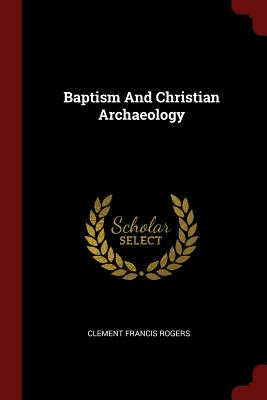 Baptism and Christian Archaeology - Rogers, Clement Francis