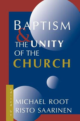 Baptism and the Unity of the Church - Root, Michael (Editor)