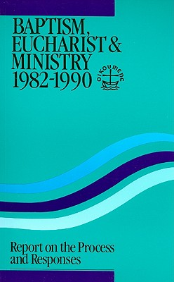 Baptism, Eucharist & Ministry 1982-1990: Report on the Process and Responses - World Council of Churches (Creator)