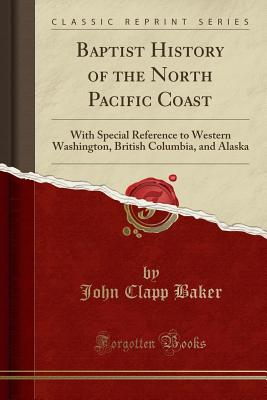 Baptist History of the North Pacific Coast: With Special Reference to Western Washington, British Columbia, and Alaska (Classic Reprint) - Baker, John Clapp