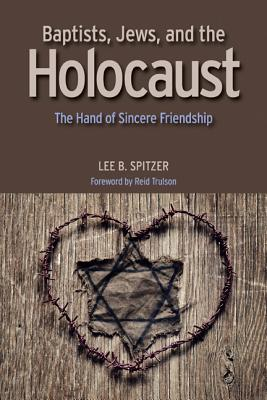 Baptists, Jews, and the Holocaust: The Hand of Sincere Friendship - Spitzer, Lee B