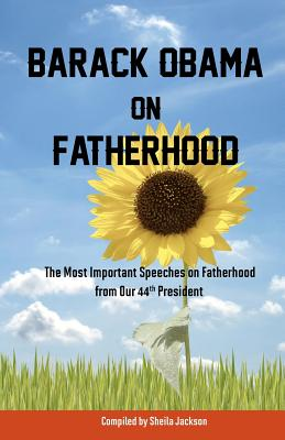 Barack Obama on Fatherhood: The Most Important Speeches on Fatherhood from Our 44th President - Obama, Barack, and Jackson, Sheila (Compiled by)
