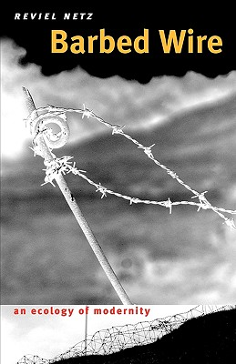 Barbed Wire: An Ecology of Modernity - Netz, Reviel