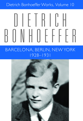 Barcelona, Berlin, New York: 1928-1931: Dietrich Bonhoeffer Works, Vol 10 - Bonhoeffer, Dietrich, and Green, Clifford J, and Stott, Douglas W