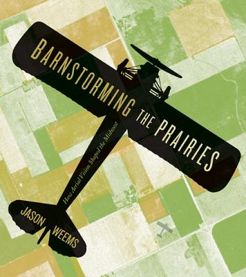Barnstorming the Prairies: How Aerial Vision Shaped the Midwest - Weems, Jason