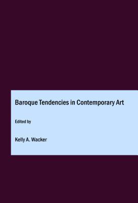 Baroque Tendencies in Contemporary Art - Wacker, Kelly A (Editor)
