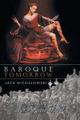 Baroque Tomorrow: Why Inequality Triumphs and Progress Fails? - Michalowski, Jack